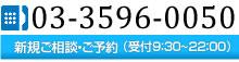 新規ご相談・ご予約(受付:9:30~22:00)TEL:03-3596-0050